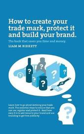 How to Create a Trade Mark, Protect it and Build your Brand by Liam Birkett