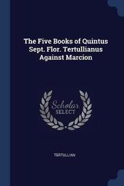 The Five Books of Quintus Sept. Flor. Tertullianus Against Marcion by . Tertullian