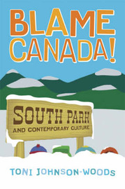 "Blame Canada!: ""South Park"" and Contemporary Culture by Toni Johnson-Woods"