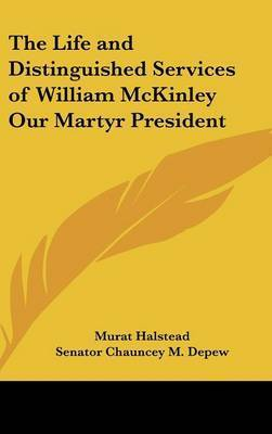The Life and Distinguished Services of William McKinley Our Martyr President by Murat Halstead