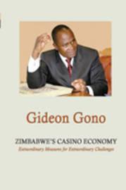 Zimbabwe's Casino Economy. Extraordinary Measures for Extraordinary Challenges by Gideon Gono