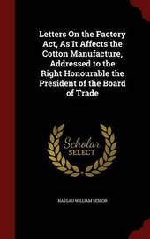 Letters on the Factory ACT, as It Affects the Cotton Manufacture, Addressed to the Right Honourable the President of the Board of Trade by Nassau William Senior
