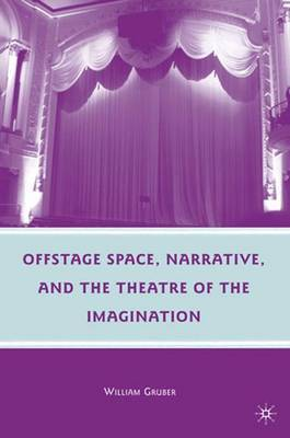 Offstage Space, Narrative, and the Theatre of the Imagination by W. Gruber