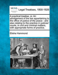 A Practical Treatise, Or, an Abridgement of the Law Appertaining to the Office of Justice of the Peace by Elisha Hammond