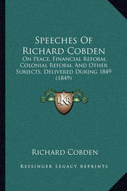 Speeches of Richard Cobden: On Peace, Financial Reform, Colonial Reform, and Other Subjects, Delivered During 1849 (1849) by Richard Cobden