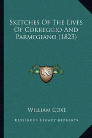 Sketches of the Lives of Correggio and Parmegiano (1823) Sketches of the Lives of Correggio and Parmegiano (1823) by William Coxe