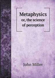 Metaphysics Or, the Science of Perception by John Miller