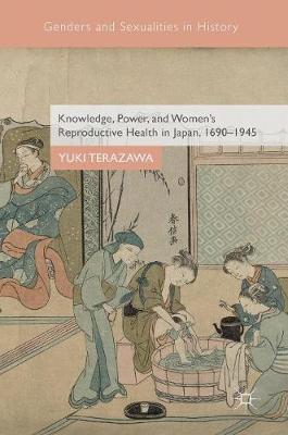 Knowledge, Power, and Women's Reproductive Health in Japan, 1690-1945 by Yuki Terazawa