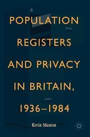 Population Registers and Privacy in Britain, 1936-1984 by Kevin Manton
