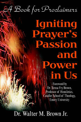 Igniting Prayer's Passion and Power in Us: A Book for Proclaimers by Walter M Brown Jr image