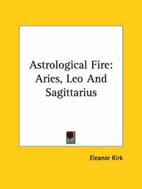 Astrological Fire: Aries, Leo and Sagittarius by Eleanor Kirk