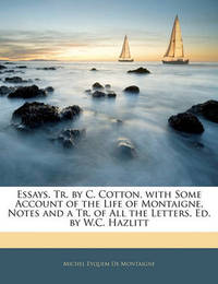 Essays, Tr. by C. Cotton, with Some Account of the Life of Montaigne, Notes and a Tr. of All the Letters, Ed. by W.C. Hazlitt by Michel Eyquem De Montaigne