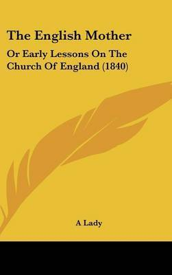 The English Mother: Or Early Lessons On The Church Of England (1840) by A Lady