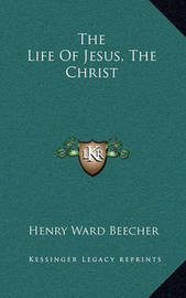 The Life of Jesus, the Christ by Henry Ward Beecher