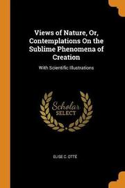 Views of Nature, Or, Contemplations on the Sublime Phenomena of Creation by Elise C Otte