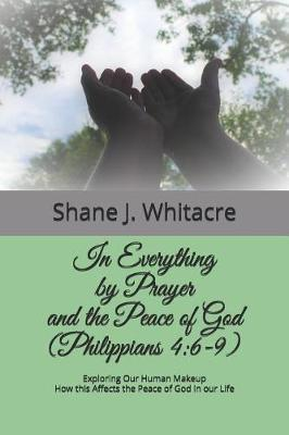 In Everything by Prayer and the Peace of God (Philippians 4 by Shane J Whitacre