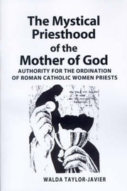 The Mystical Priesthood of the Mother of God: Authority for the Ordination of Roman Catholic Women Priests by Dr Walda Taylor-Javier, Ph.D.
