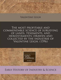 The Most Profitable and Commendable Science of Surueying of Lands, Tenements, and Hereditaments: Drawen and Collected by the Industrie of Valentine Leigh. (1596) by Valentine Leigh