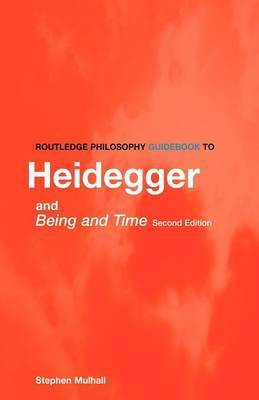 Routledge Philosophy Guidebook to Heidegger and Being and Time by Stephen Mulhall