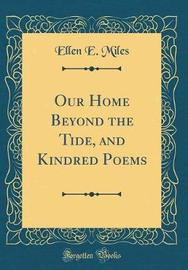 Our Home Beyond the Tide, and Kindred Poems (Classic Reprint) by Ellen E Miles