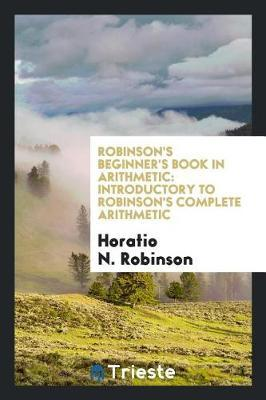 Robinson's Beginner's Book in Arithmetic by Horatio N Robinson