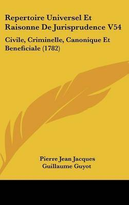 Repertoire Universel Et Raisonne De Jurisprudence V54: Civile, Criminelle, Canonique Et Beneficiale (1782) by Pierre Jean Jacques Guillaume Guyot