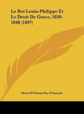 Le Roi Louis-Philippe Et Le Droit de Grace, 1830-1848 (1897) by Henri D'Orleans Duc D'Aumale
