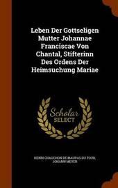 Leben Der Gottseligen Mutter Johannae Franciscae Von Chantal, Stifterinn Des Ordens Der Heimsuchung Mariae by Johann Meyer image
