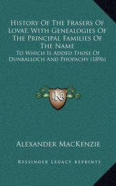 History of the Frasers of Lovat, with Genealogies of the Principal Families of the Name: To Which Is Added Those of Dunballoch and Phopachy (1896) by Alexander MacKenzie