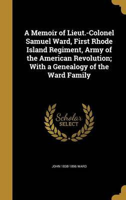 A Memoir of Lieut.-Colonel Samuel Ward, First Rhode Island Regiment, Army of the American Revolution; With a Genealogy of the Ward Family by John 1838-1896 Ward