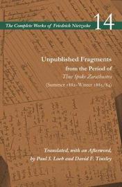 Unpublished Fragments from the Period of Thus Spoke Zarathustra (Summer 1882-Winter 1883/84) by Friedrich Nietzsche