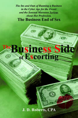 The Business Side of Escorting: The Ins and Outs of Running a Business in the Cyber Age for the Escort and the Sensual Masseuse Serious about Her Profession. by J.D. Roberts image