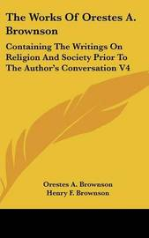 The Works Of Orestes A. Brownson: Containing The Writings On Religion And Society Prior To The Author's Conversation V4 by Orestes A. Brownson