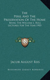 The Peril and the Preservation of the Home: Being the William L. Bull Lectures for the Year 1903 by Jacob August Riis