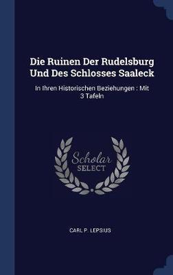 Die Ruinen Der Rudelsburg Und Des Schlosses Saaleck by Carl P Lepsius