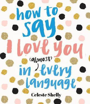 How to Say I Love You in (Almost) Every Language by Celeste Shelley