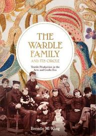 The Wardle Family and its Circle: Textile Production in the Arts and Crafts Era by Brenda M. King