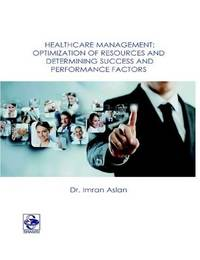 Healthcare Management: Optimization of Resources and Determining Success and Performance Factors by Imran Aslan