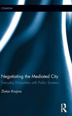Negotiating the Mediated City by Zlatan Krajina