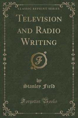 Television and Radio Writing (Classic Reprint) by Stanley Field
