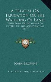 A Treatise on Irrigation or the Watering of Land: With Some Observations on Cattle, Tillage, and Planting (1817) by John Browne