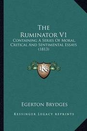 The Ruminator V1: Containing a Series of Moral, Critical and Sentimental Essays (1813) by Egerton Brydges, Sir
