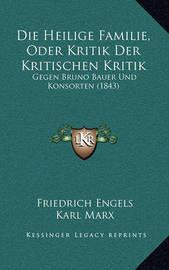 Die Heilige Familie, Oder Kritik Der Kritischen Kritik: Gegen Bruno Bauer Und Konsorten (1843) by Friedrich Engels