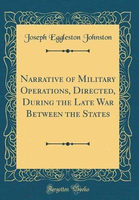 Narrative of Military Operations, Directed, During the Late War Between the States (Classic Reprint) by Joseph Eggleston Johnston