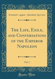 The Life, Exile, and Conversations of the Emperor Napoleon, Vol. 1 (Classic Reprint) by Emmanuel-Auguste-Dieudonne Las Cases