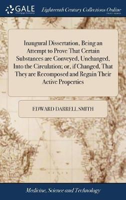 Inaugural Dissertation, Being an Attempt to Prove That Certain Substances Are Conveyed, Unchanged, Into the Circulation; Or, If Changed, That They Are Recomposed and Regain Their Active Properties by Edward Darrell Smith