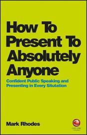 How To Present To Absolutely Anyone by Mark Rhodes