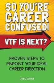 So You're Career Confused! WTF Is Next? by Greg Weiss