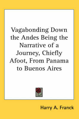 Vagabonding Down the Andes Being the Narrative of a Journey, Chiefly Afoot, From Panama to Buenos Aires by Harry A Franck image
