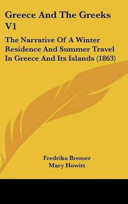 Greece and the Greeks V1: The Narrative of a Winter Residence and Summer Travel in Greece and Its Islands (1863) by Fredrika Bremer image